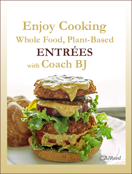 Enjoy Cooking Whole Food, Plant-Based ENTREES with Coach BJ