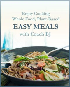 Enjoy Cooking Whole Food, Plant-Based EASY MEALS with Coach BJ